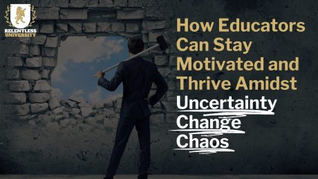 How Educators Can Stay Motivated & Thrive Amidst Chaos, Uncertainty, and Change