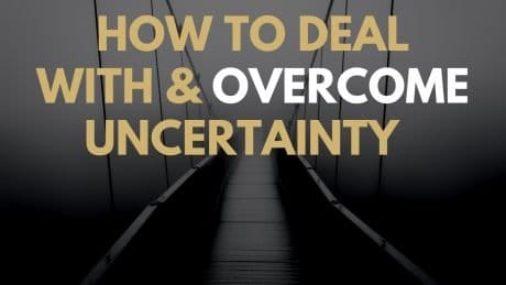 How To Deal With and Overcome Uncertainty