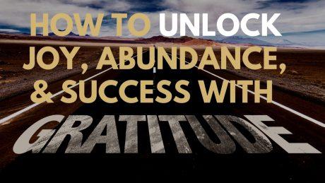 How To Unlock Joy, Abundance, & Success With Gratitude