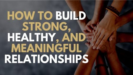 How To Build Strong, Healthy, and Meaningful Relationships