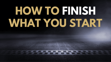 How to Finish What You Start