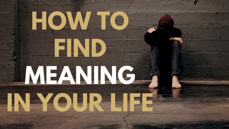 How To Find Meaning in Your Life